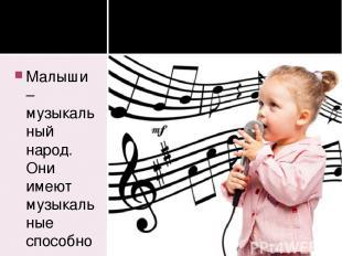 Малыши – музыкальный народ. Они имеют музыкальные способности, о которых мы даже