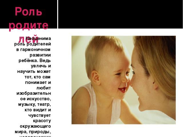 Роль родителей Неоценима роль родителей в гармоничном развитии ребёнка. Ведь увлечь и научить может тот, кто сам понимает и любит изобразительное искусство, музыку, театр, кто видит и чувствует красоту окружающего мира, природы, человеческих взаимоо…