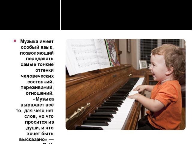 Музыка имеет особый язык, позволяющий передавать самые тонкие оттенки человеческих состояний, переживаний, отношений. «Музыка выражает всё то, для чего нет слов, но что просится из души, и что хочет быть высказано» — писал П. И. Чайковский.