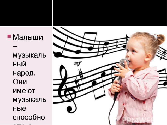 Малыши – музыкальный народ. Они имеют музыкальные способности, о которых мы даже не подозреваем, и прямо таки обожают петь. Душа ребенка чувствительна к песенной интонации, и нередко, как мы уже упоминали, дети начинают петь, по выражению П. Тюленев…