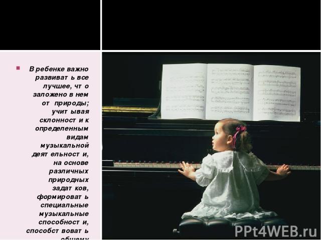 В ребенке важно развивать все лучшее, что заложено в нем от природы; учитывая склонности к определенным видам музыкальной деятельности, на основе различных природных задатков, формировать специальные музыкальные способности, способствовать общему ра…