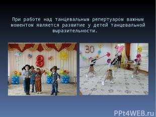 При работе над танцевальным репертуаром важным моментом является развитие у дете