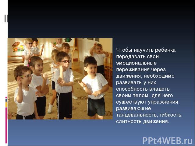 Чтобы научить ребенка передавать свои эмоциональные переживания через движения, необходимо развивать у них способность владеть своим телом, для чего существуют упражнения, развивающие танцевальность, гибкость, слитность движения.