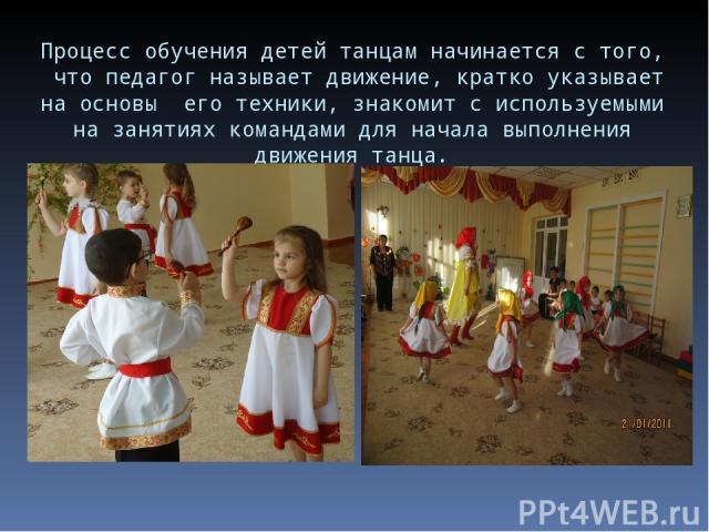 Процесс обучения детей танцам начинается с того, что педагог называет движение, кратко указывает на основы его техники, знакомит с используемыми на занятиях командами для начала выполнения движения танца.