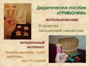 В качестве пальчиковой гимнастики Песенка-распевка «Гриб-грибочек», муз. Л.Гусев