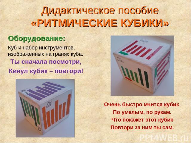 Очень быстро мчится кубик По умелым, по рукам. Что покажет этот кубик Повтори за ним ты сам. Ты сначала посмотри, Кинул кубик – повтори! Куб и набор инструментов, изображенных на гранях куба. Дидактическое пособие «РИТМИЧЕСКИЕ КУБИКИ» Оборудование: