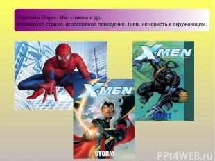 «Человек Паук», Икс – мены и др. Формирует страхи, агрессивное поведение, гнев,