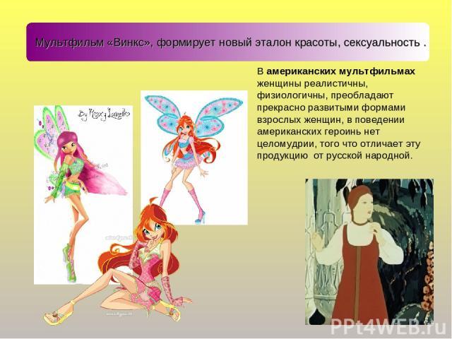 Мультфильм «Винкс», формирует новый эталон красоты, сексуальность . В американских мультфильмах женщины реалистичны, физиологичны, преобладают прекрасно развитыми формами взрослых женщин, в поведении американских героинь нет целомудрии, того что отл…