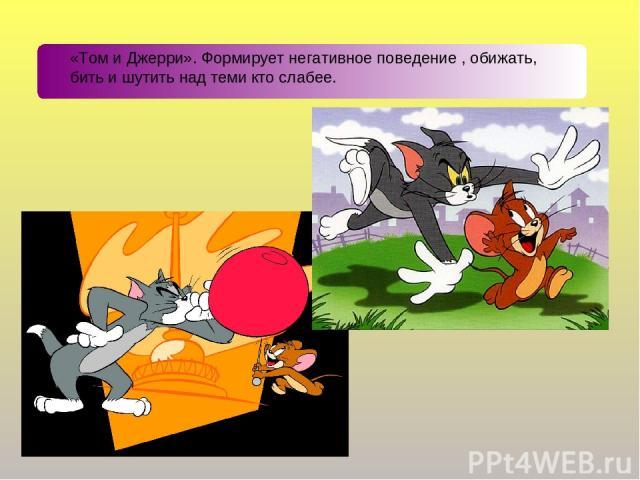 «Том и Джерри». Формирует негативное поведение , обижать, бить и шутить над теми кто слабее.