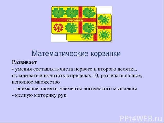 Математические корзинки Развивает - умения составлять числа первого и второго десятка, складывать и вычитать в пределах 10, различать полное, неполное множество - внимание, память, элементы логического мышления - мелкую моторику рук