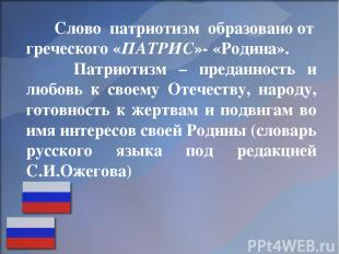 Слово патриотизм образовано от греческого «ПАТРИС»- «Родина». Патриотизм – преда