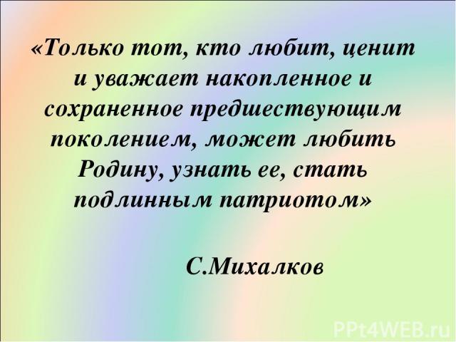 «Только тот, кто любит, ценит и уважает накопленное и сохраненное предшествующим поколением, может любить Родину, узнать ее, стать подлинным патриотом» С.Михалков