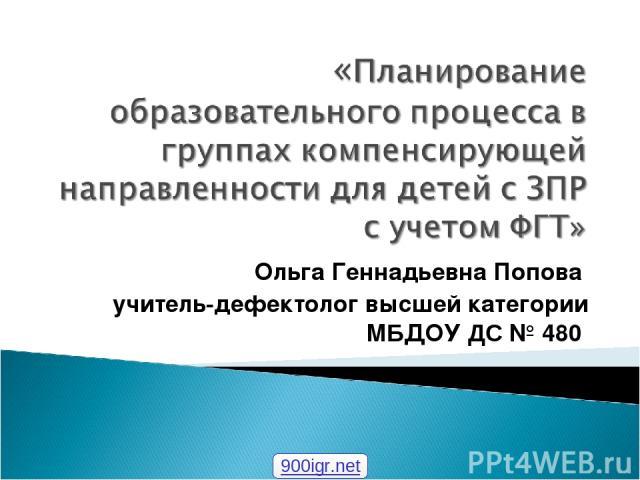 Ольга Геннадьевна Попова учитель-дефектолог высшей категории МБДОУ ДС № 480 900igr.net