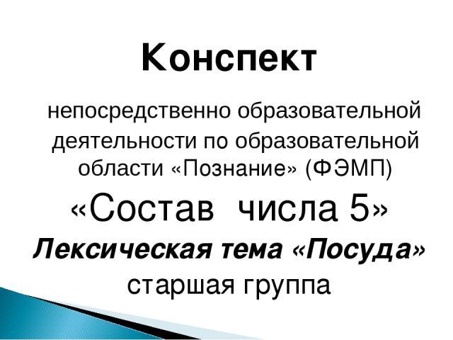 Конспект непосредственно образовательной деятельности по образовательной области «Познание» (ФЭМП) «Состав числа 5» Лексическая тема «Посуда» старшая группа