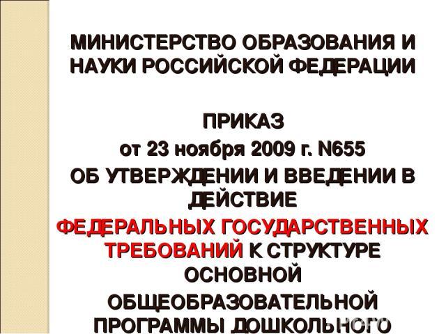 МИНИСТЕРСТВО ОБРАЗОВАНИЯ И НАУКИ РОССИЙСКОЙ ФЕДЕРАЦИИ ПРИКАЗ от 23 ноября 2009 г. N655 ОБ УТВЕРЖДЕНИИ И ВВЕДЕНИИ В ДЕЙСТВИЕ ФЕДЕРАЛЬНЫХ ГОСУДАРСТВЕННЫХ ТРЕБОВАНИЙ К СТРУКТУРЕ ОСНОВНОЙ ОБЩЕОБРАЗОВАТЕЛЬНОЙ ПРОГРАММЫ ДОШКОЛЬНОГО ОБРАЗОВАНИЯ