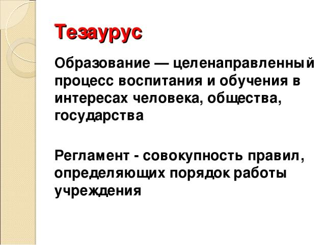 Тезаурус Образование — целенаправленный процесс воспитания и обучения в интересах человека, общества, государства Регламент - совокупность правил, определяющих порядок работы учреждения