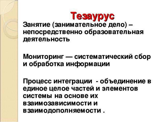 Тезаурус Занятие (занимательное дело) – непосредственно образовательная деятельность Мониторинг — систематический сбор и обработка информации Процесс интеграции - объединение в единое целое частей и элементов системы на основе их взаимозависимости и…