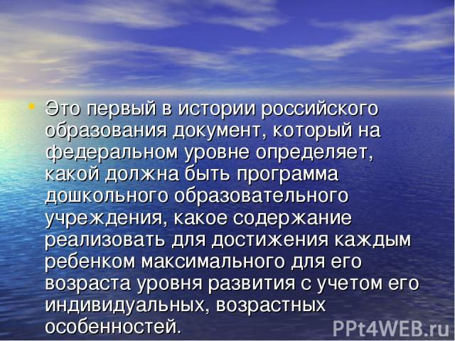Это первый в истории российского образования документ, который на федеральном уровне определяет, какой должна быть программа дошкольного образовательного учреждения, какое содержание реализовать для достижения каждым ребенком максимального для его в…