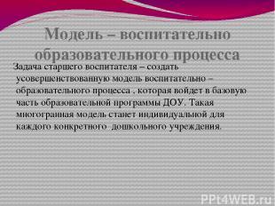 Модель – воспитательно образовательного процесса Задача старшего воспитателя – с