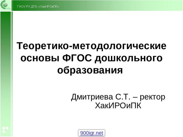 Теоретико-методологические основы ФГОС дошкольного образования Дмитриева С.Т. – ректор ХакИРОиПК 900igr.net