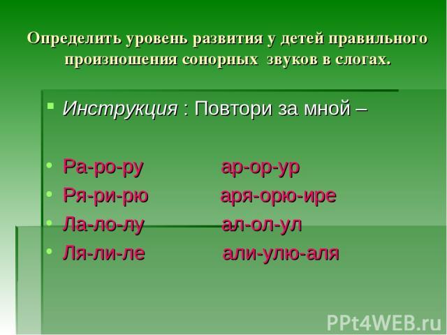 Определить уровень развития у детей правильного произношения сонорных звуков в слогах. Инструкция : Повтори за мной – Ра-ро-ру ар-ор-ур Ря-ри-рю аря-орю-ире Ла-ло-лу ал-ол-ул Ля-ли-ле али-улю-аля