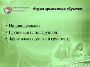 Формы организации обучения Индивидуальная Групповая (с подгруппой) Фронтальная (