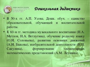 Дошкольная дидактика В 50-х гг. А.П. Усова. Дошк. обуч. – единство образовательн