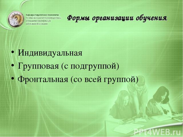 Формы организации обучения Индивидуальная Групповая (с подгруппой) Фронтальная (со всей группой)