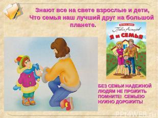 Знают все на свете взрослые и дети, Что семья наш лучший друг на большой планете