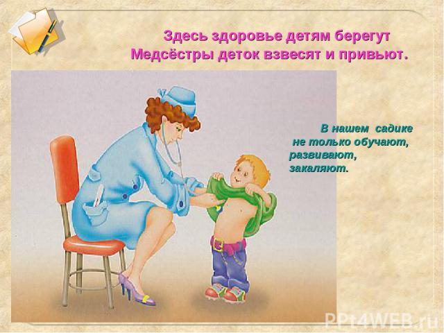 Здесь здоровье детям берегут Медсёстры деток взвесят и привьют. В нашем садике не только обучают, развивают, закаляют.