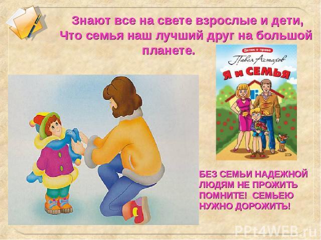Знают все на свете взрослые и дети, Что семья наш лучший друг на большой планете. БЕЗ СЕМЬИ НАДЕЖНОЙ ЛЮДЯМ НЕ ПРОЖИТЬ ПОМНИТЕ! СЕМЬЕЮ НУЖНО ДОРОЖИТЬ!