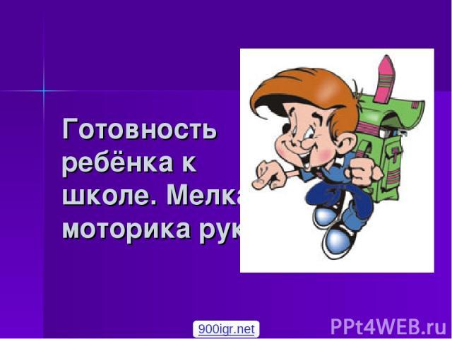 Готовность ребёнка к школе. Мелкая моторика руки. 900igr.net