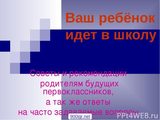 Ваш ребёнок идет в школу Советы и рекомендации родителям будущих первоклассников, а так же ответы на часто задаваемые вопросы. 900igr.net
