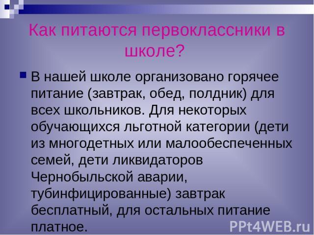 Как питаются первоклассники в школе? В нашей школе организовано горячее питание (завтрак, обед, полдник) для всех школьников. Для некоторых обучающихся льготной категории (дети из многодетных или малообеспеченных семей, дети ликвидаторов Чернобыльск…