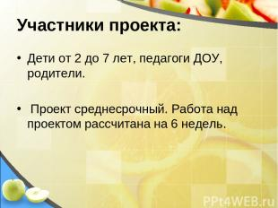 Участники проекта: Дети от 2 до 7 лет, педагоги ДОУ, родители. Проект среднесроч