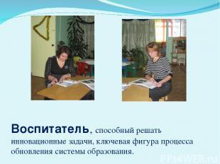 Воспитатель, способный решать инновационные задачи, ключевая фигура процесса обн
