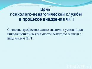 Цель психолого-педагогической службы в процессе внедрения ФГТ Создание профессио