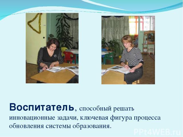 Воспитатель, способный решать инновационные задачи, ключевая фигура процесса обновления системы образования.