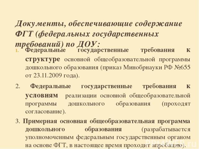 Документы, обеспечивающие содержание ФГТ (федеральных государственных требований) по ДОУ: Федеральные государственные требования к структуре основной общеобразовательной программы дошкольного образования (приказ Минобрнауки РФ №655 от 23.11.2009 год…