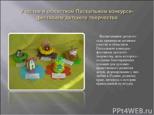 Воспитанники детского сада принимали активное участие в областном Пасхальном конкурсе-фестивале детского творчества, цель которого - создание благоприятных условий для духовно-нравственного развития детей, формирование у них любви к Родине, родному …