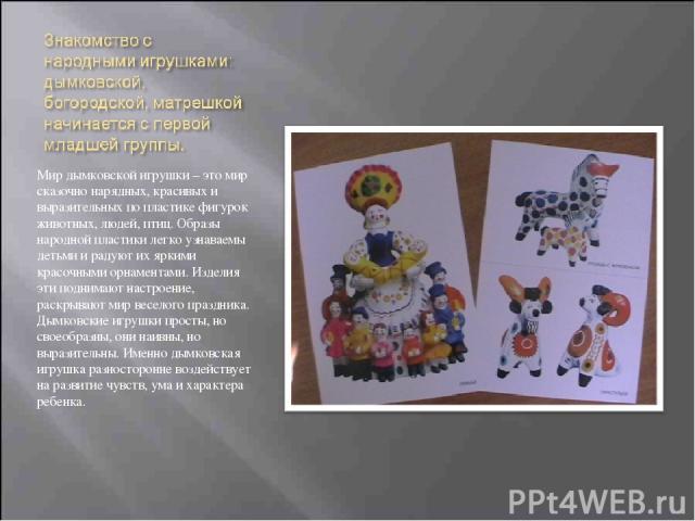 Мир дымковской игрушки – это мир сказочно нарядных, красивых и выразительных по пластике фигурок животных, людей, птиц. Образы народной пластики легко узнаваемы детьми и радуют их яркими красочными орнаментами. Изделия эти поднимают настроение, раск…