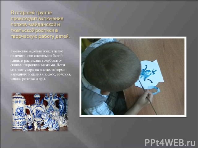 Гжельские изделия всегда легко отличить: они сделаны из белой глины и расписаны голубовато-синими широкими мазками. Дети создают узоры на листах в форме народного изделия (поднос, солонка, чашка, розетка и др.).