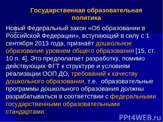 Государственная образовательная политика Новый Федеральный закон «Об образовании в Российской Федерации», вступающий в силу с 1 сентября 2013 года, признаёт дошкольное образование уровнем общего образования [15, ст. 10 п. 4]. Это предполагает разраб…