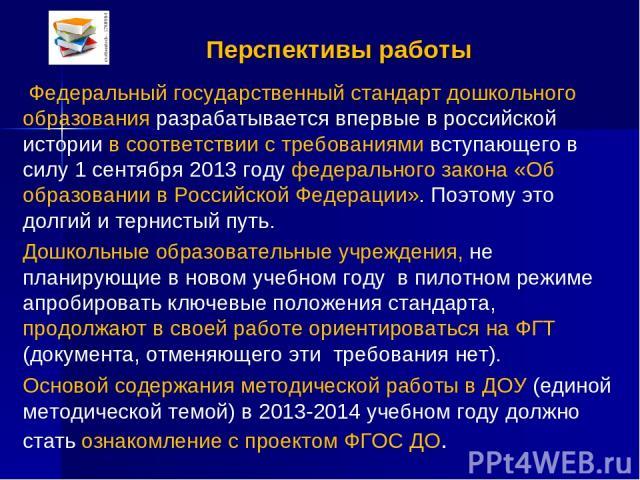 Перспективы работы Федеральный государственный стандарт дошкольного образования разрабатывается впервые в российской истории в соответствии с требованиями вступающего в силу 1 сентября 2013 году федерального закона «Об образовании в Российской Федер…