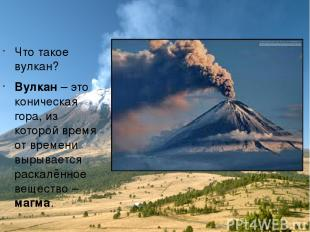 Что такое вулкан? Вулкан – это коническая гора, из которой время от времени выры