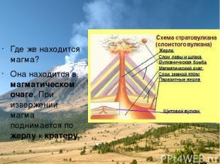 Где же находится магма? Она находится в магматическом очаге. При извержении магм