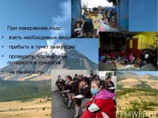 При извержении надо: взять необходимые вещи прибыть в пункт эвакуации проверить,