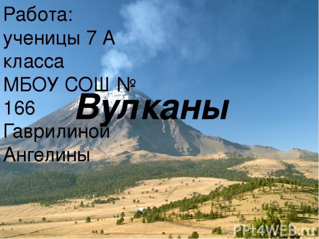 Вулканы Работа: ученицы 7 А класса МБОУ СОШ № 166 Гаврилиной Ангелины