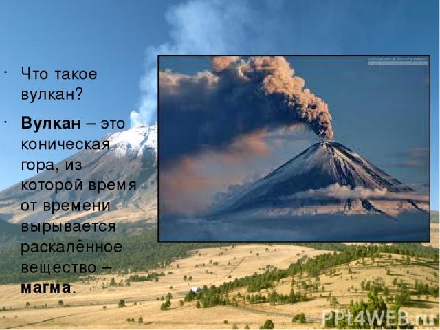 Что такое вулкан? Вулкан – это коническая гора, из которой время от времени вырывается раскалённое вещество – магма.