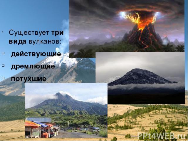 Существует три вида вулканов: действующие дремлющие потухшие